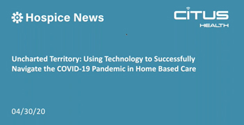Hospice News and Citus Health Webinar: Uncharted Territory: Using Technology to Successfully Navigate the COVID-19 Pandemic